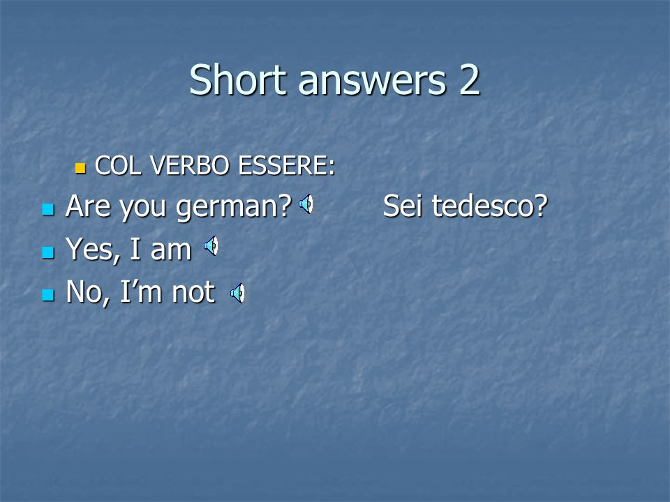 Short answers 2 Are you german Sei tedesco Yes, I am No, I'm not