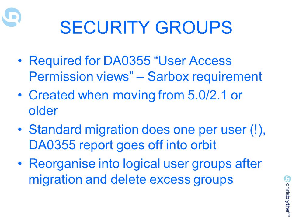 SECURITY GROUPS Required for DA0355 User Access Permission views – Sarbox requirement. Created when moving from 5.0/2.1 or older.