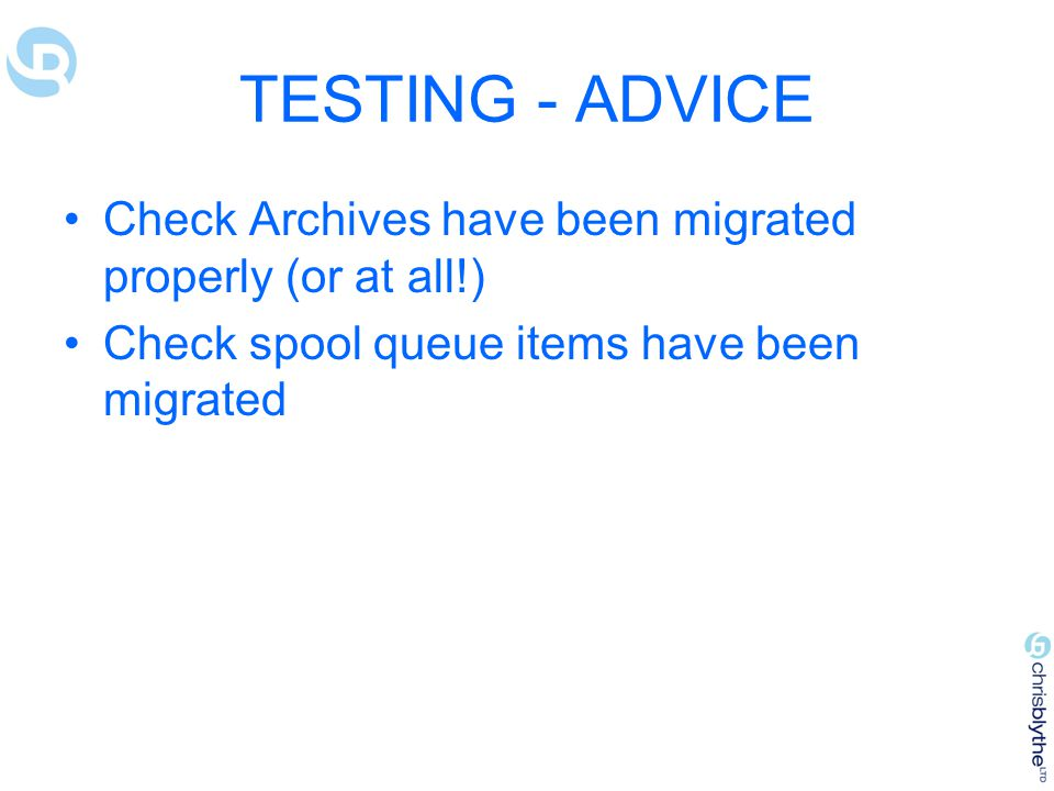 TESTING - ADVICE Check Archives have been migrated properly (or at all!) Check spool queue items have been migrated.