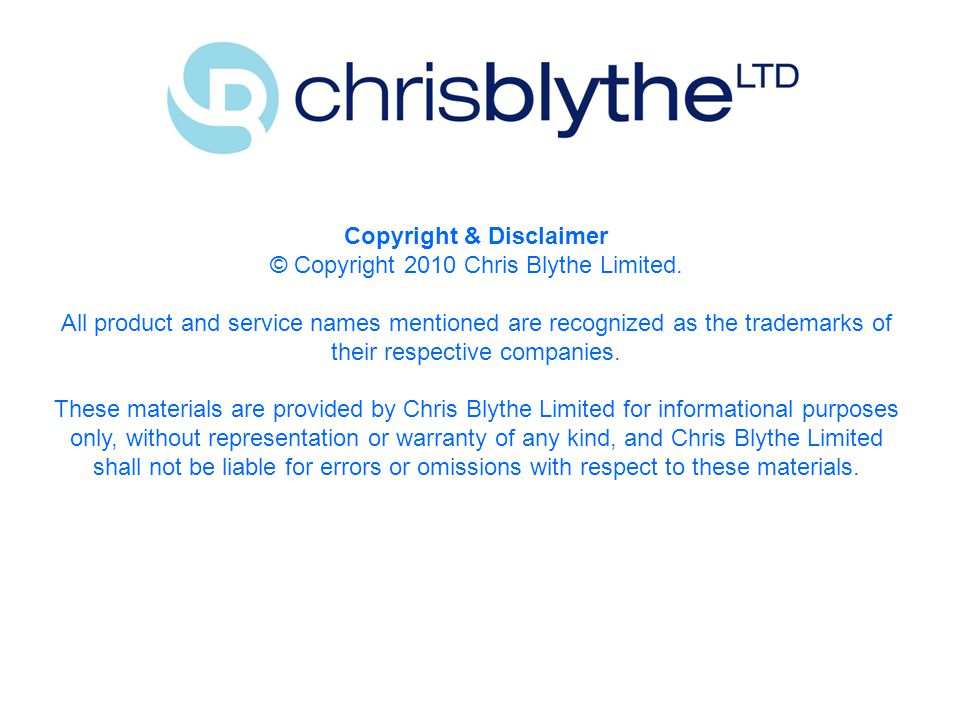 Copyright & Disclaimer © Copyright 2010 Chris Blythe Limited.
