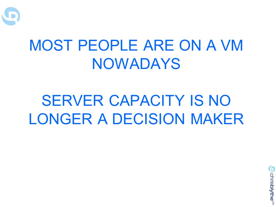 MOST PEOPLE ARE ON A VM NOWADAYS SERVER CAPACITY IS NO LONGER A DECISION MAKER