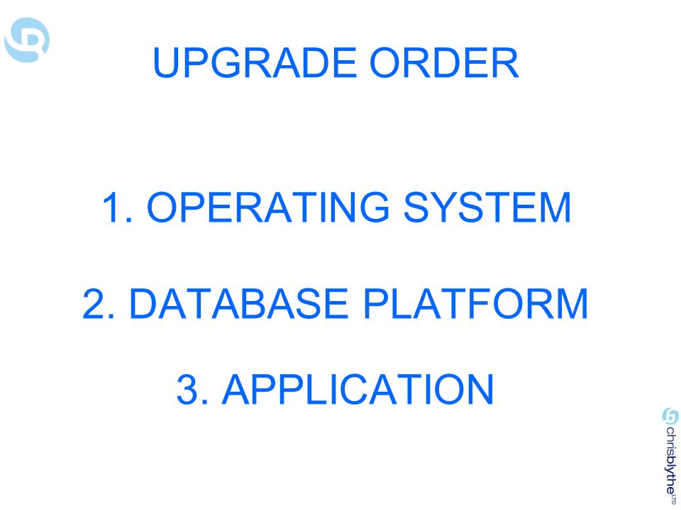 UPGRADE ORDER 1. OPERATING SYSTEM 2. DATABASE PLATFORM 3. APPLICATION