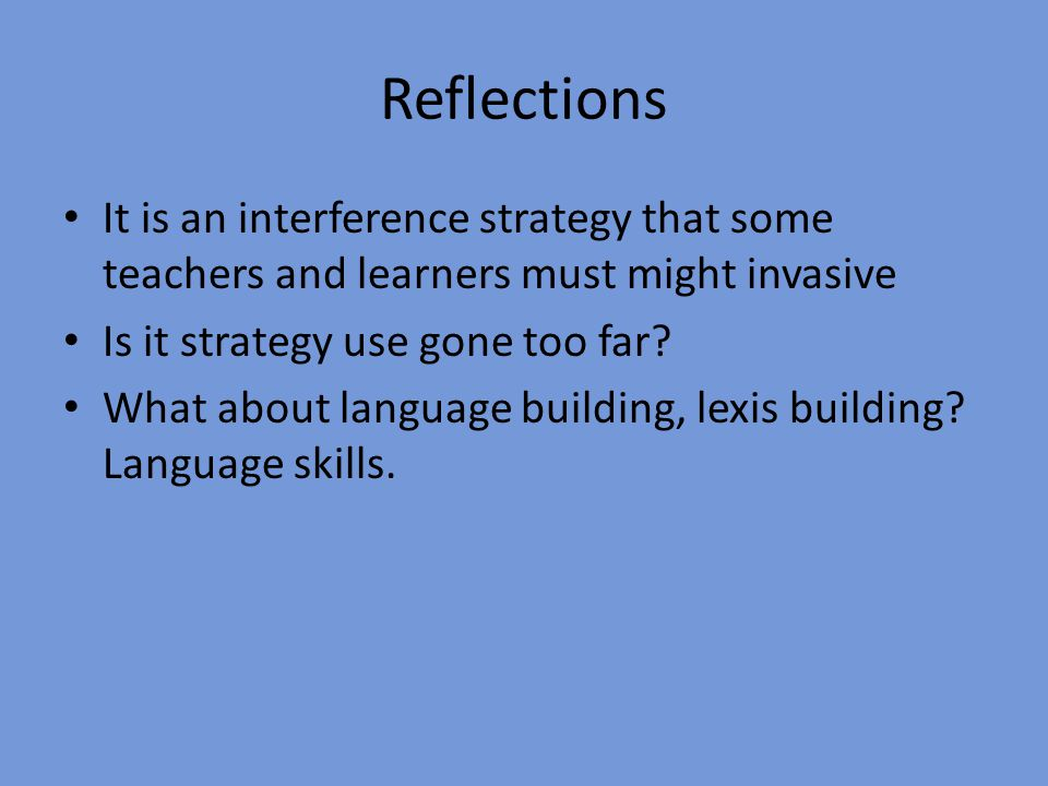 Reflections It is an interference strategy that some teachers and learners must might invasive. Is it strategy use gone too far