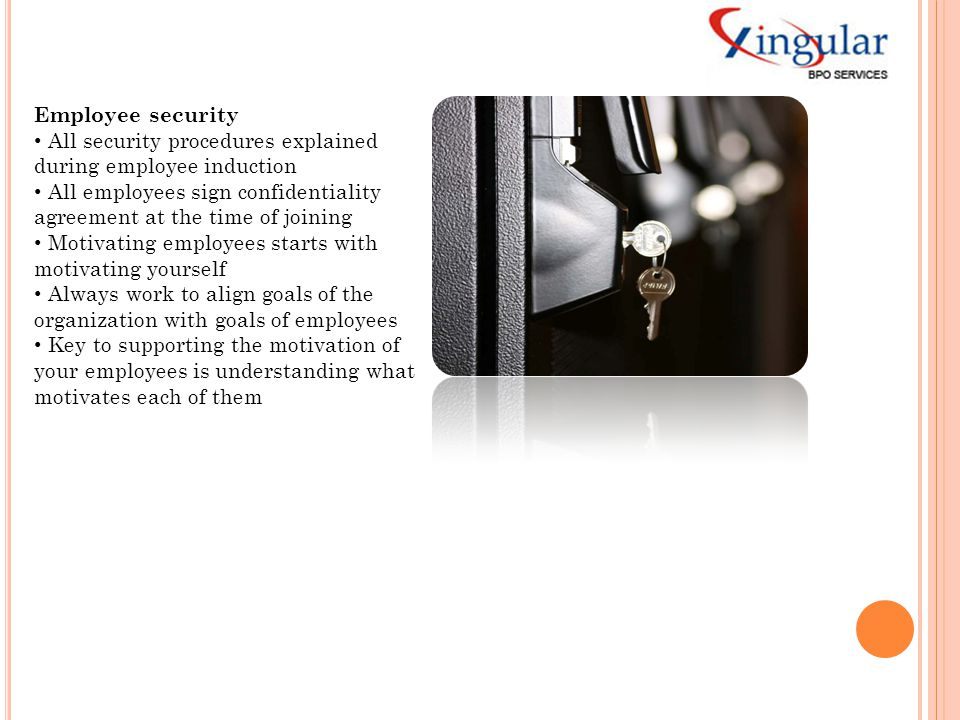 Employee security All security procedures explained. during employee induction. All employees sign confidentiality.
