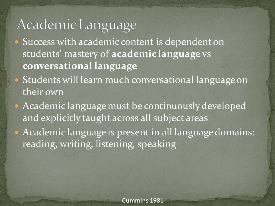 Academic Language Success with academic content is dependent on students' mastery of academic language vs conversational language.
