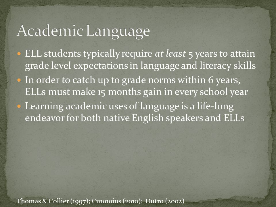 Academic Language ELL students typically require at least 5 years to attain grade level expectations in language and literacy skills.