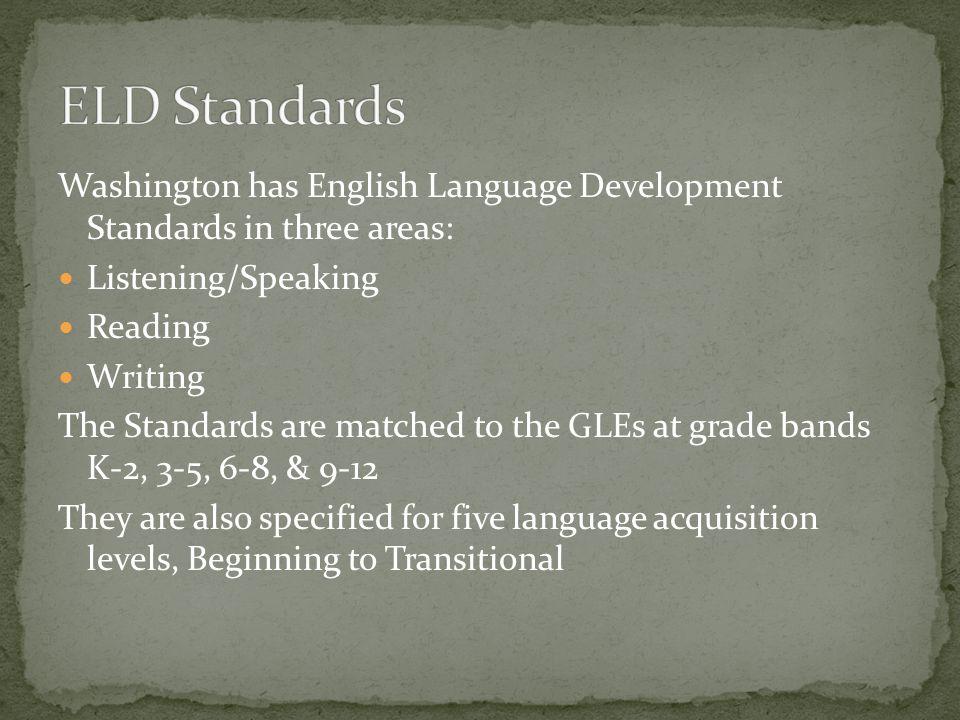 ELD Standards Washington has English Language Development Standards in three areas: Listening/Speaking.