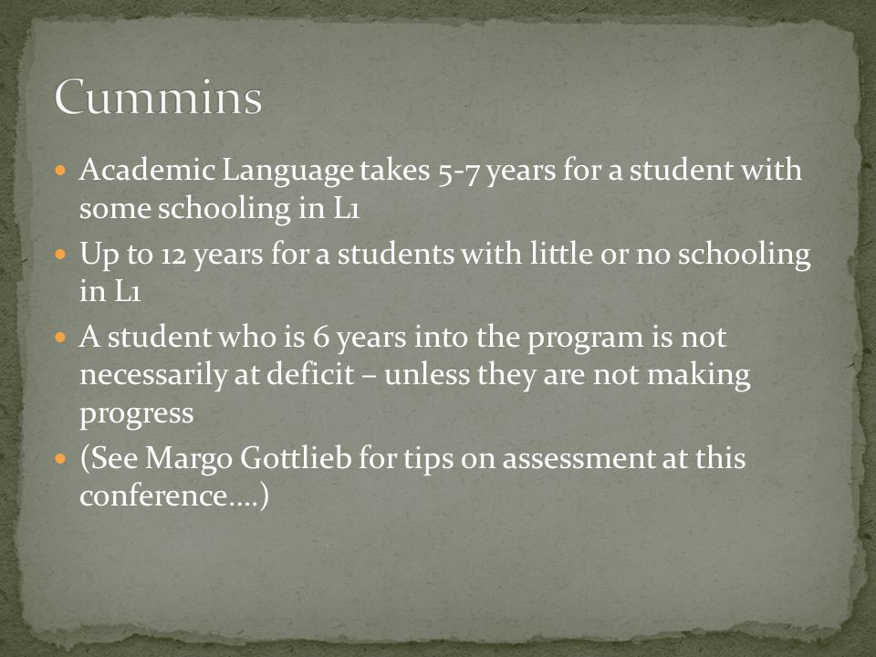 Cummins Academic Language takes 5-7 years for a student with some schooling in L1. Up to 12 years for a students with little or no schooling in L1.
