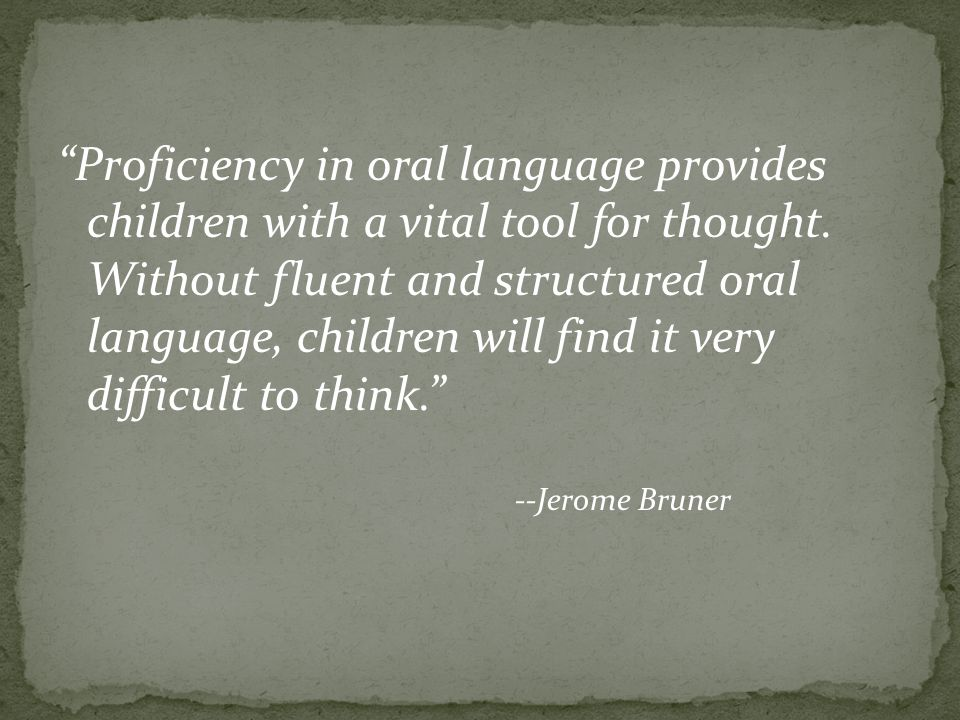 Proficiency in oral language provides children with a vital tool for thought. Without fluent and structured oral language, children will find it very difficult to think.