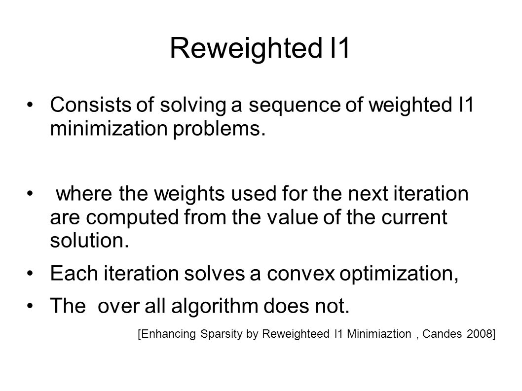 Reweighted l1 Consists of solving a sequence of weighted l1 minimization problems.