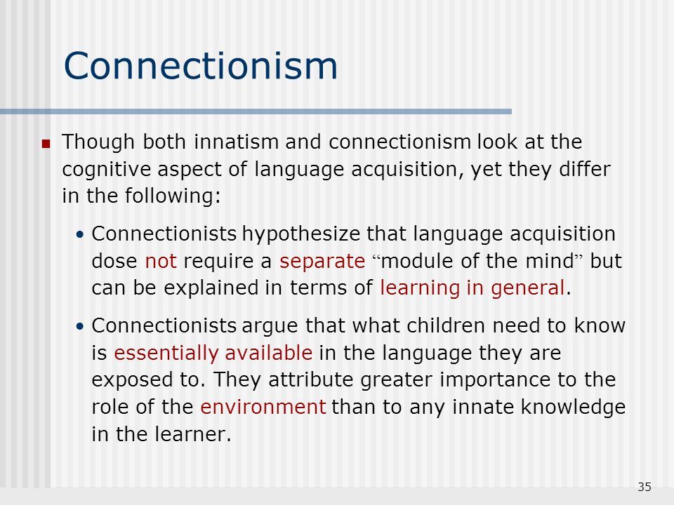 Connectionism Though both innatism and connectionism look at the cognitive aspect of language acquisition, yet they differ in the following: