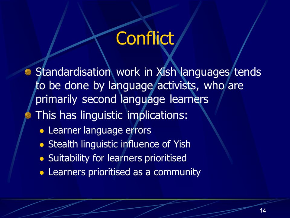 Conflict Standardisation work in Xish languages tends to be done by language activists, who are primarily second language learners.