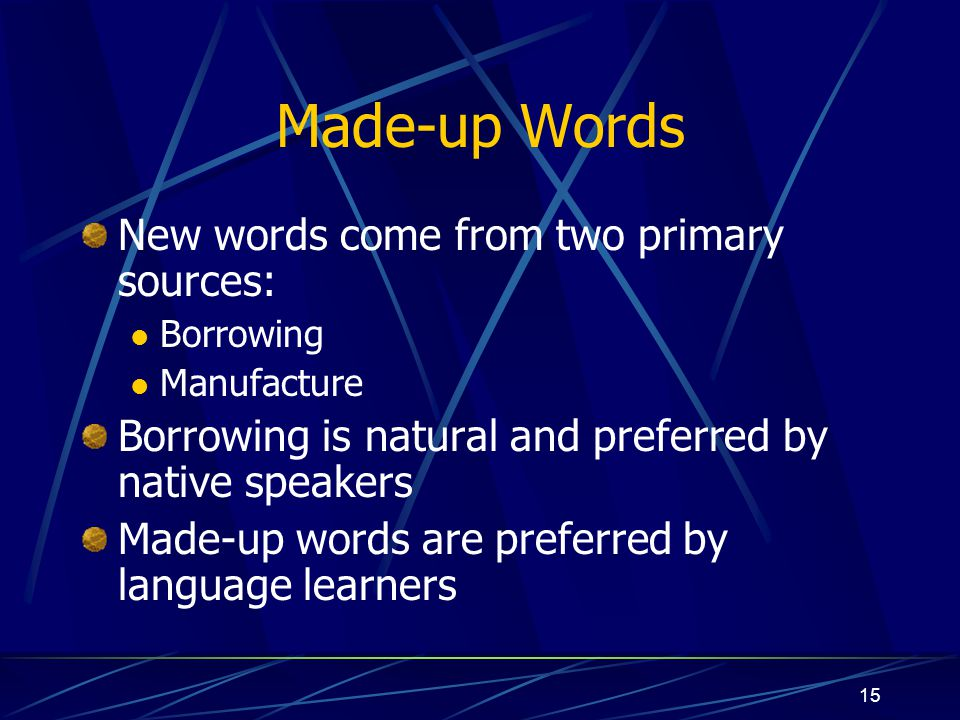 Made-up Words New words come from two primary sources: