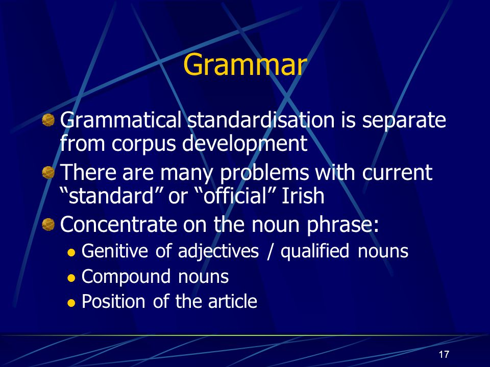 Grammar Grammatical standardisation is separate from corpus development. There are many problems with current standard or official Irish.