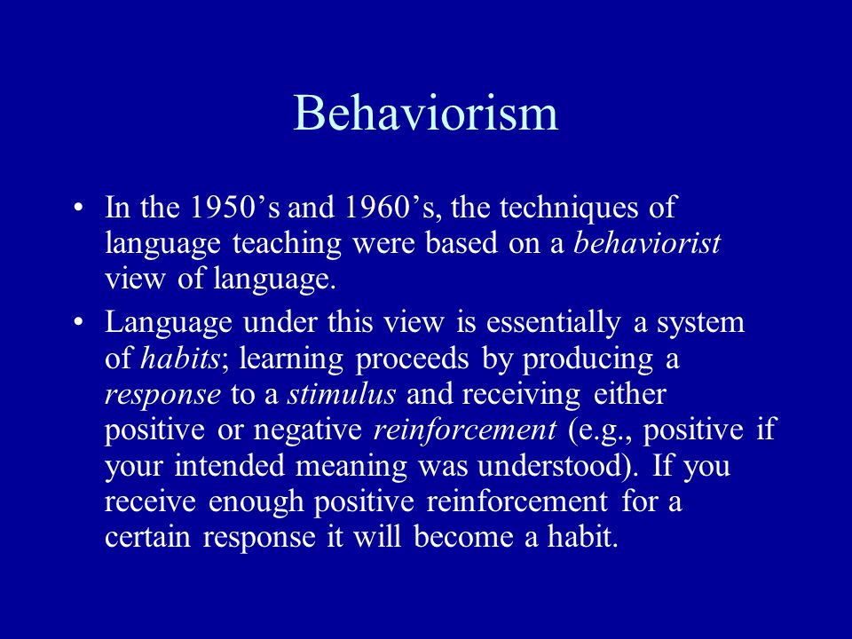 Behaviorism In the 1950's and 1960's, the techniques of language teaching were based on a behaviorist view of language.