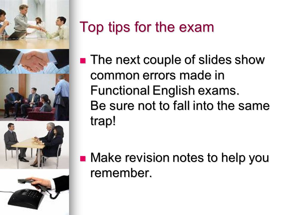 Top tips for the exam The next couple of slides show common errors made in Functional English exams. Be sure not to fall into the same trap!