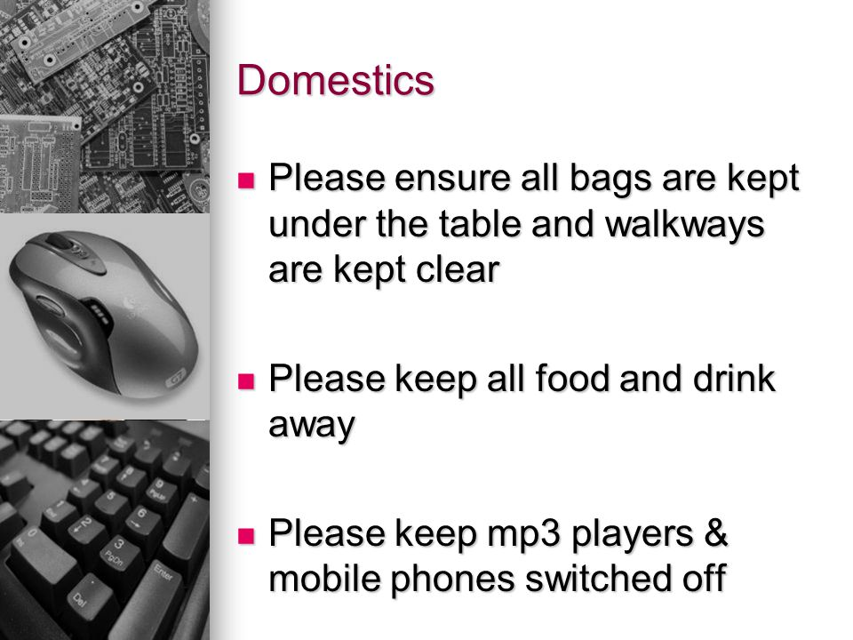 Domestics Please ensure all bags are kept under the table and walkways are kept clear. Please keep all food and drink away.