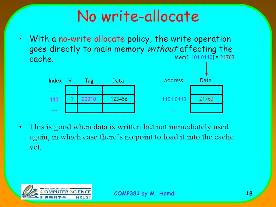 No write-allocate With a no-write allocate policy, the write operation goes directly to main memory without affecting the cache.