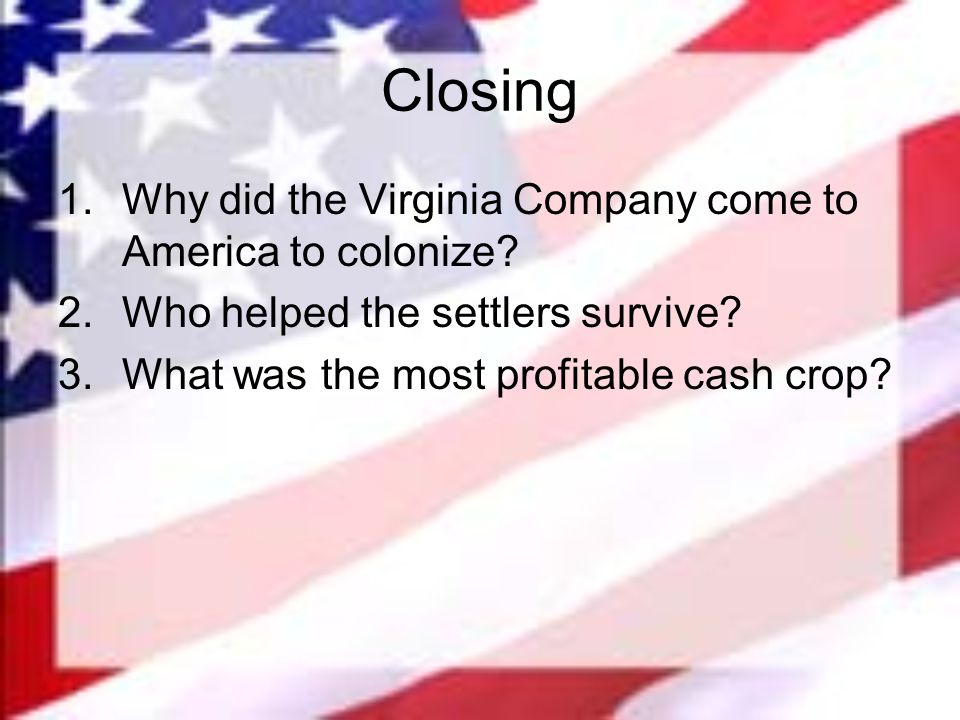 Closing Why did the Virginia Company come to America to colonize