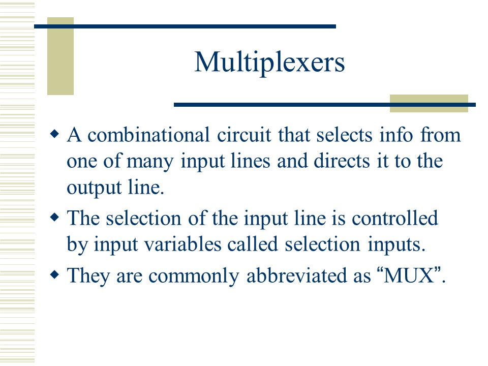 Multiplexers A combinational circuit that selects info from one of many input lines and directs it to the output line.