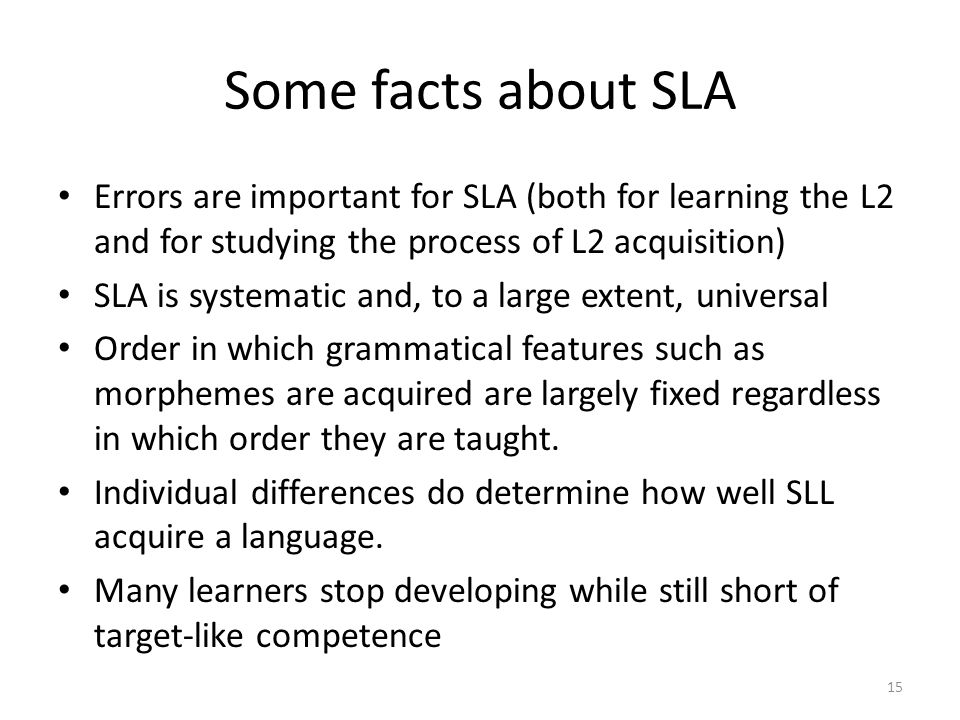 Some facts about SLA Errors are important for SLA (both for learning the L2 and for studying the process of L2 acquisition)