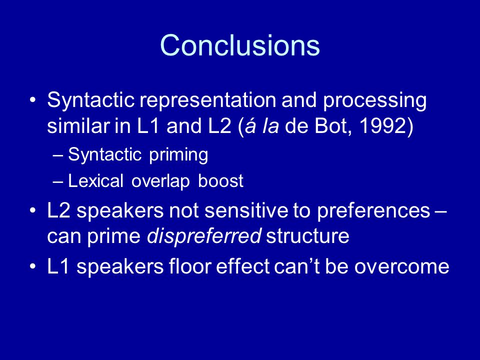 Conclusions Syntactic representation and processing similar in L1 and L2 (á la de Bot, 1992) Syntactic priming.
