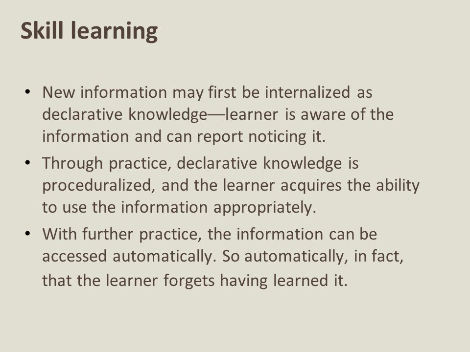 Skill learning New information may first be internalized as declarative knowledge––learner is aware of the information and can report noticing it.