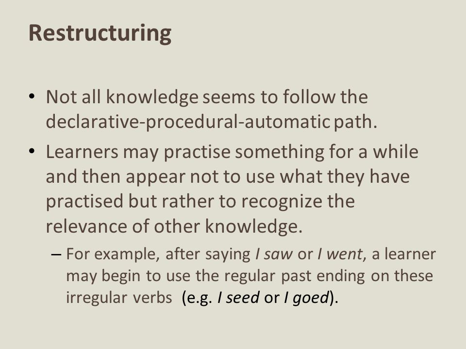Restructuring Not all knowledge seems to follow the declarative-procedural-automatic path.