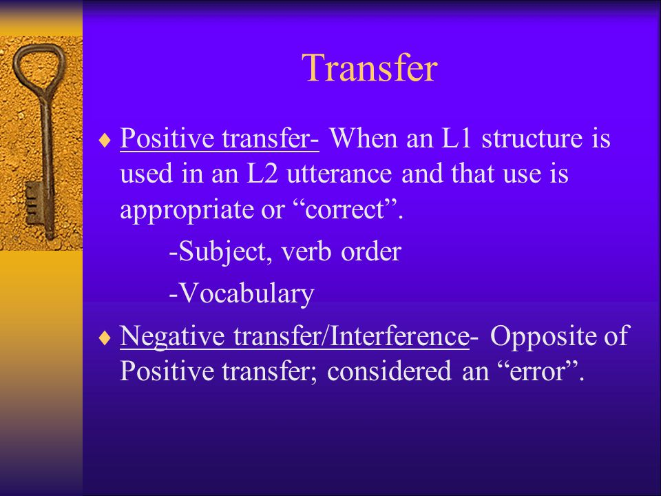 Transfer Positive transfer- When an L1 structure is used in an L2 utterance and that use is appropriate or correct .