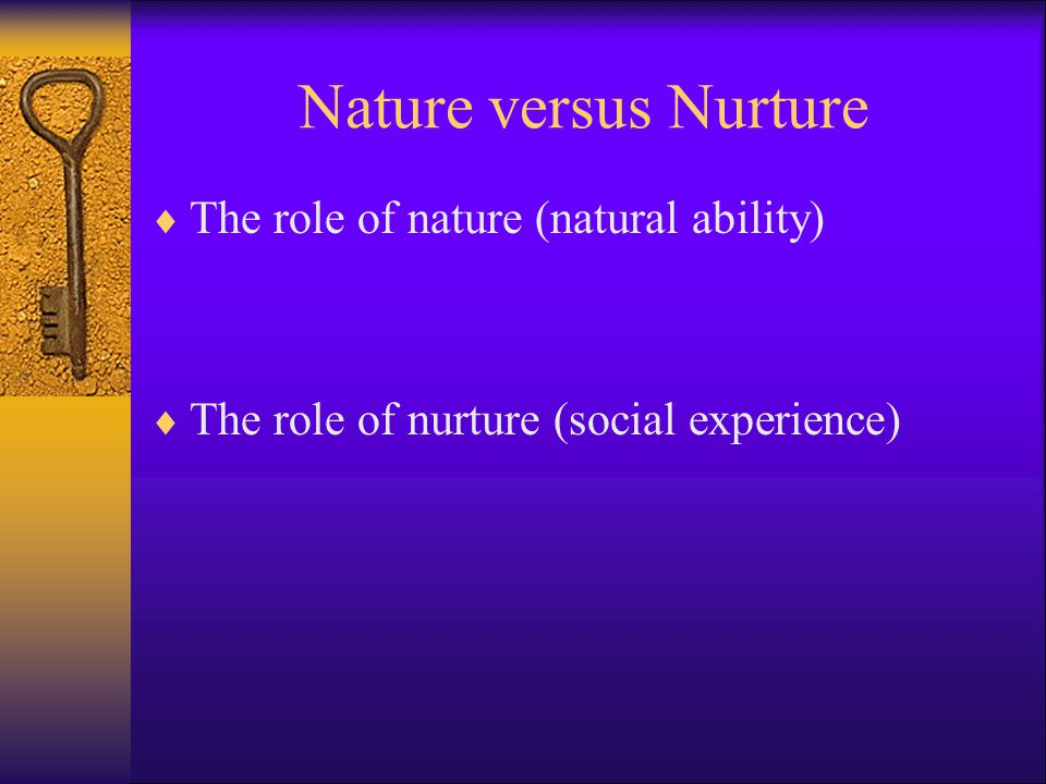 Nature versus Nurture The role of nature (natural ability)
