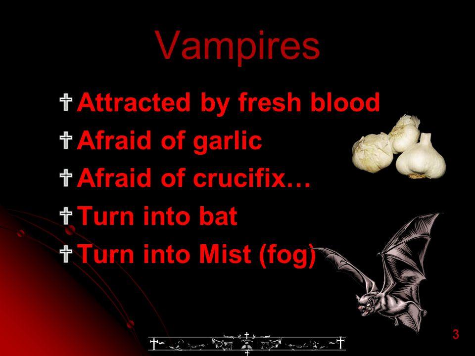 Vampires Attracted by fresh blood Afraid of garlic Afraid of crucifix…
