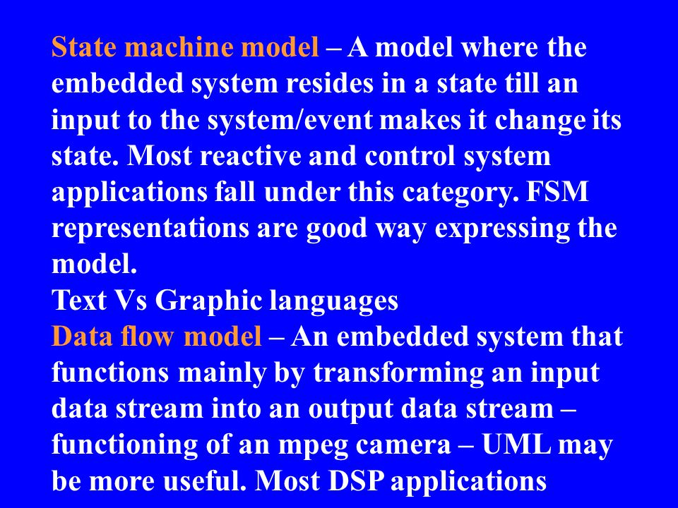 State machine model – A model where the embedded system resides in a state till an input to the system/event makes it change its state. Most reactive and control system applications fall under this category. FSM representations are good way expressing the model.