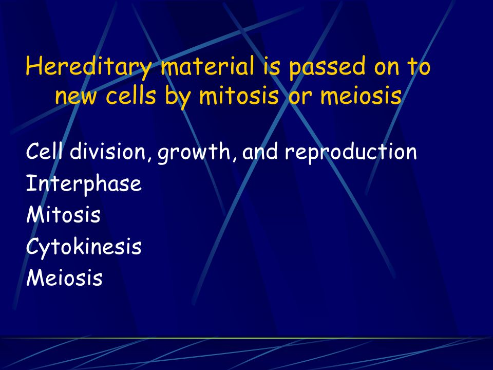 Hereditary material is passed on to new cells by mitosis or meiosis