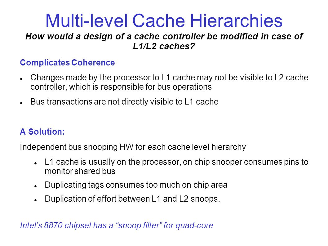 Multi-level Cache Hierarchies How would a design of a cache controller be modified in case of L1/L2 caches