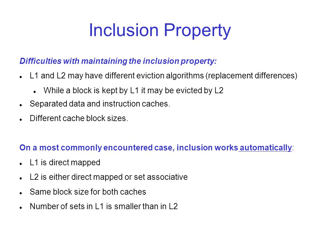 Inclusion Property Difficulties with maintaining the inclusion property: L1 and L2 may have different eviction algorithms (replacement differences)