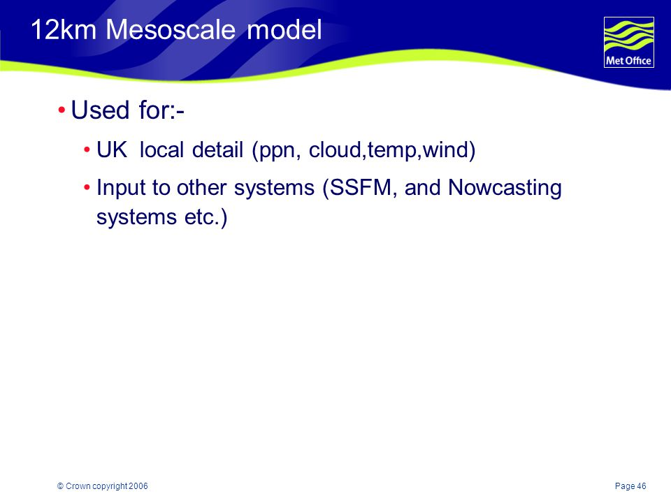 12km Mesoscale model Used for:- UK local detail (ppn, cloud,temp,wind)
