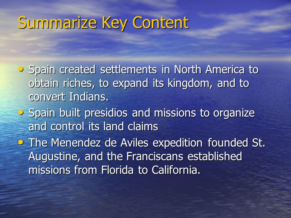 Summarize Key Content Spain created settlements in North America to obtain riches, to expand its kingdom, and to convert Indians.