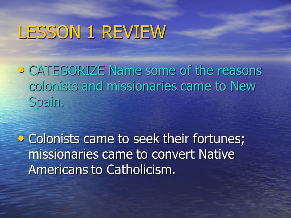 LESSON 1 REVIEW CATEGORIZE Name some of the reasons colonists and missionaries came to New Spain.