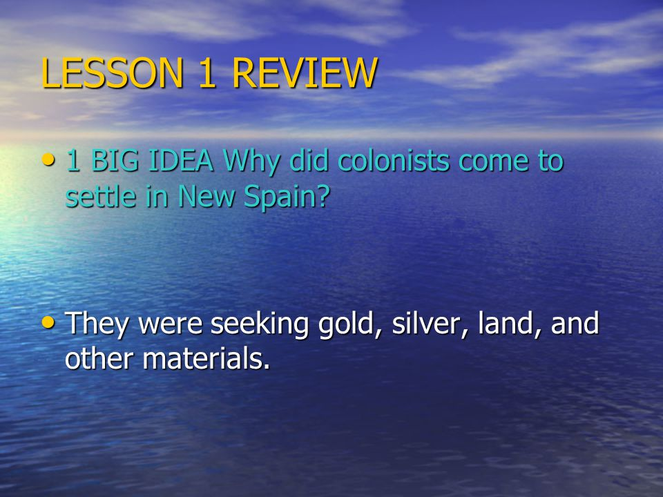 LESSON 1 REVIEW 1 BIG IDEA Why did colonists come to settle in New Spain.