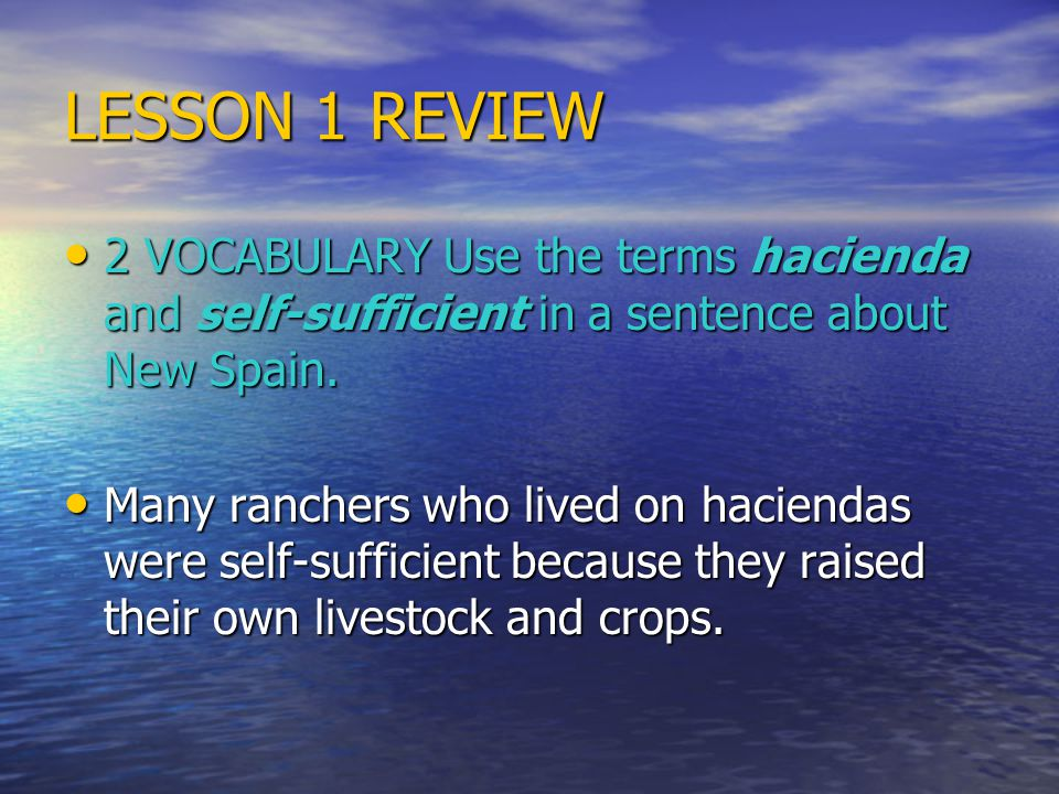 LESSON 1 REVIEW 2 VOCABULARY Use the terms hacienda and self-sufficient in a sentence about New Spain.