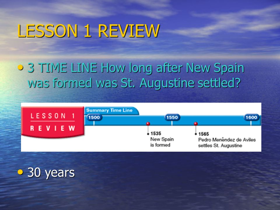 LESSON 1 REVIEW 3 TIME LINE How long after New Spain was formed was St. Augustine settled 30 years