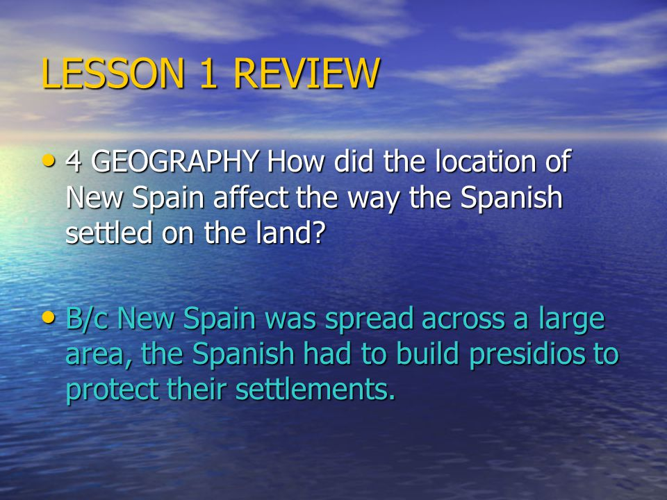 LESSON 1 REVIEW 4 GEOGRAPHY How did the location of New Spain affect the way the Spanish settled on the land