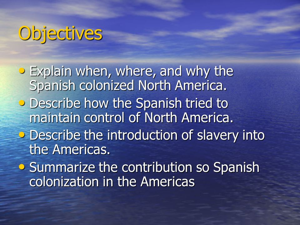 Objectives Explain when, where, and why the Spanish colonized North America. Describe how the Spanish tried to maintain control of North America.