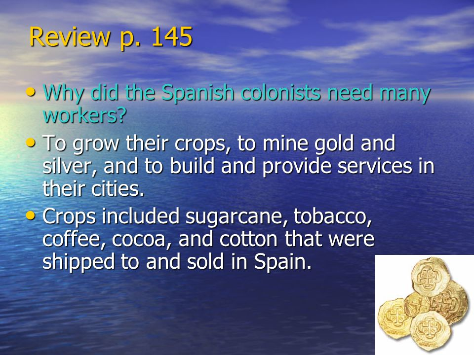 Review p. 145 Why did the Spanish colonists need many workers