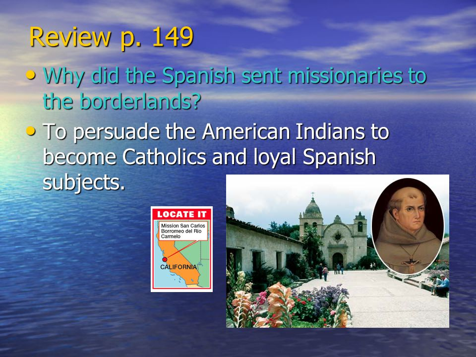 Review p. 149 Why did the Spanish sent missionaries to the borderlands