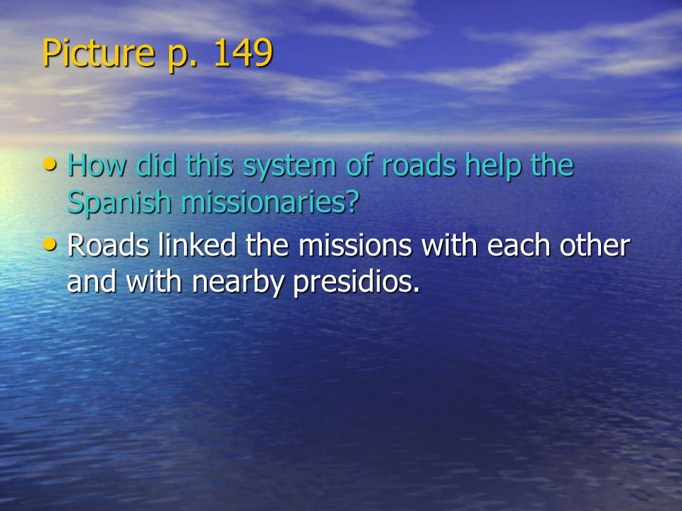 Picture p. 149 How did this system of roads help the Spanish missionaries.