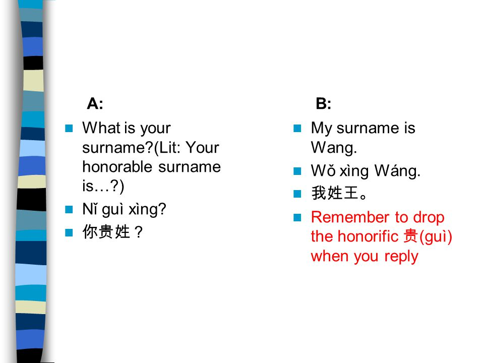 A: B: What is your surname (Lit: Your honorable surname is… ) Nǐ guì xìng 你贵姓? My surname is Wang.