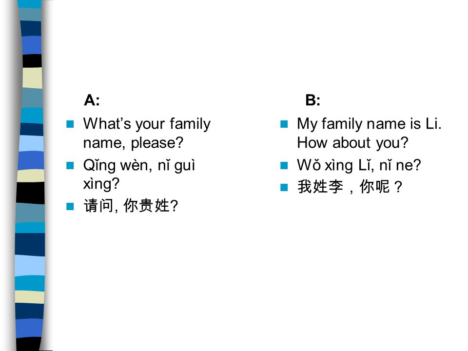 A: B: What's your family name, please Qǐng wèn, nǐ guì xìng 请问, 你贵姓 My family name is Li. How about you