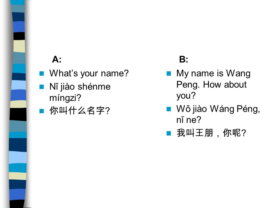A: B: What's your name Nǐ jiào shénme míngzi 你叫什么名字 My name is Wang Peng. How about you Wǒ jiào Wáng Péng, nǐ ne