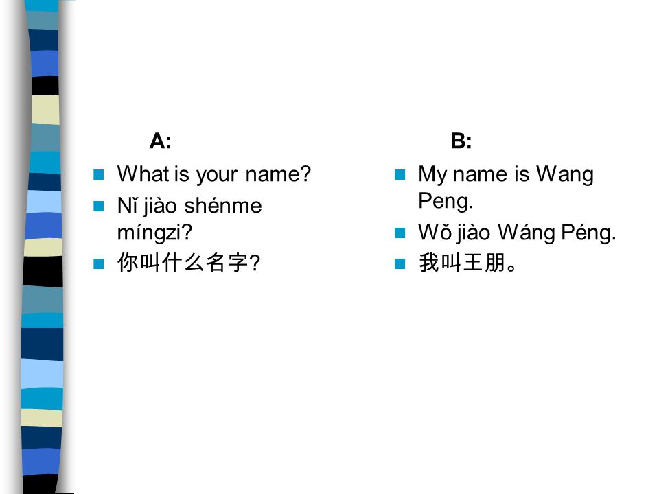 A: B: What is your name Nǐ jiào shénme míngzi 你叫什么名字 My name is Wang Peng. Wǒ jiào Wáng Péng.